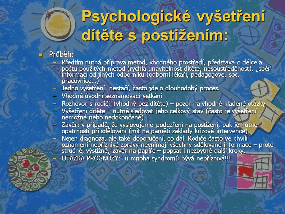 """Psychologické vyšetření dítěte s postižením: n Průběh: –Předtím nutná příprava metod, vhodného prostředí, představa o délce a počtu použitých metod (rychlá unavitelnost dítěte, nesoustředěnost), """"sběr informací od jiných odborníků (odborní lékaři, pedagogové, soc."""