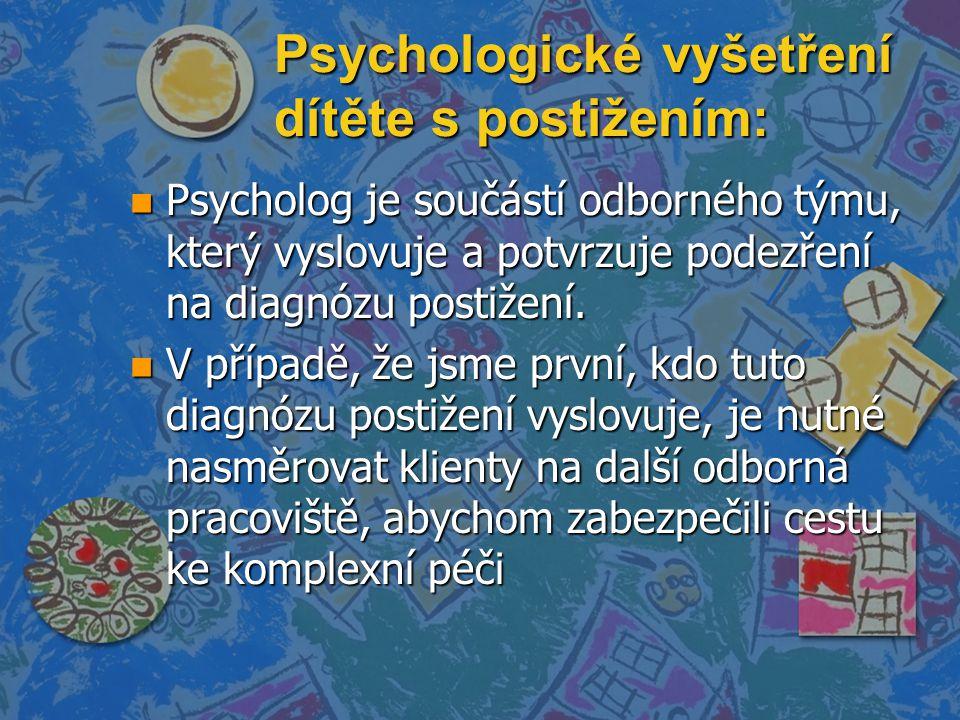 Psychologické vyšetření dítěte s postižením: n Psycholog je součástí odborného týmu, který vyslovuje a potvrzuje podezření na diagnózu postižení.