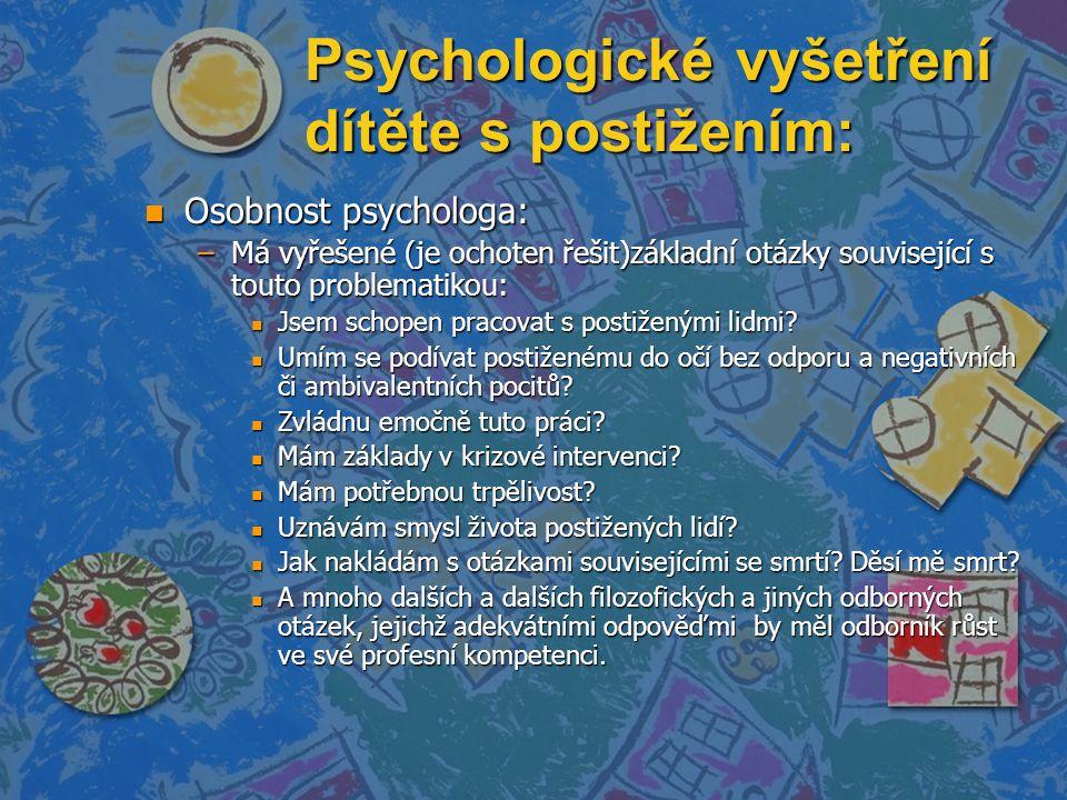 Psychologické vyšetření dítěte s postižením: n Osobnost psychologa: –Má vyřešené (je ochoten řešit)základní otázky související s touto problematikou: n Jsem schopen pracovat s postiženými lidmi.