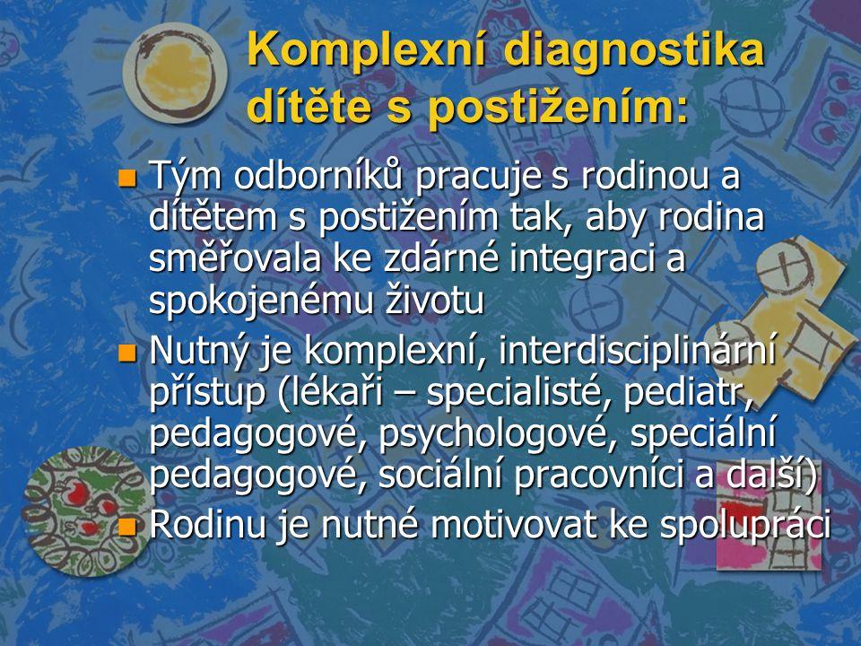 Komplexní diagnostika dítěte s postižením: n Tým odborníků pracuje s rodinou a dítětem s postižením tak, aby rodina směřovala ke zdárné integraci a spokojenému životu n Nutný je komplexní, interdisciplinární přístup (lékaři – specialisté, pediatr, pedagogové, psychologové, speciální pedagogové, sociální pracovníci a další) n Rodinu je nutné motivovat ke spolupráci