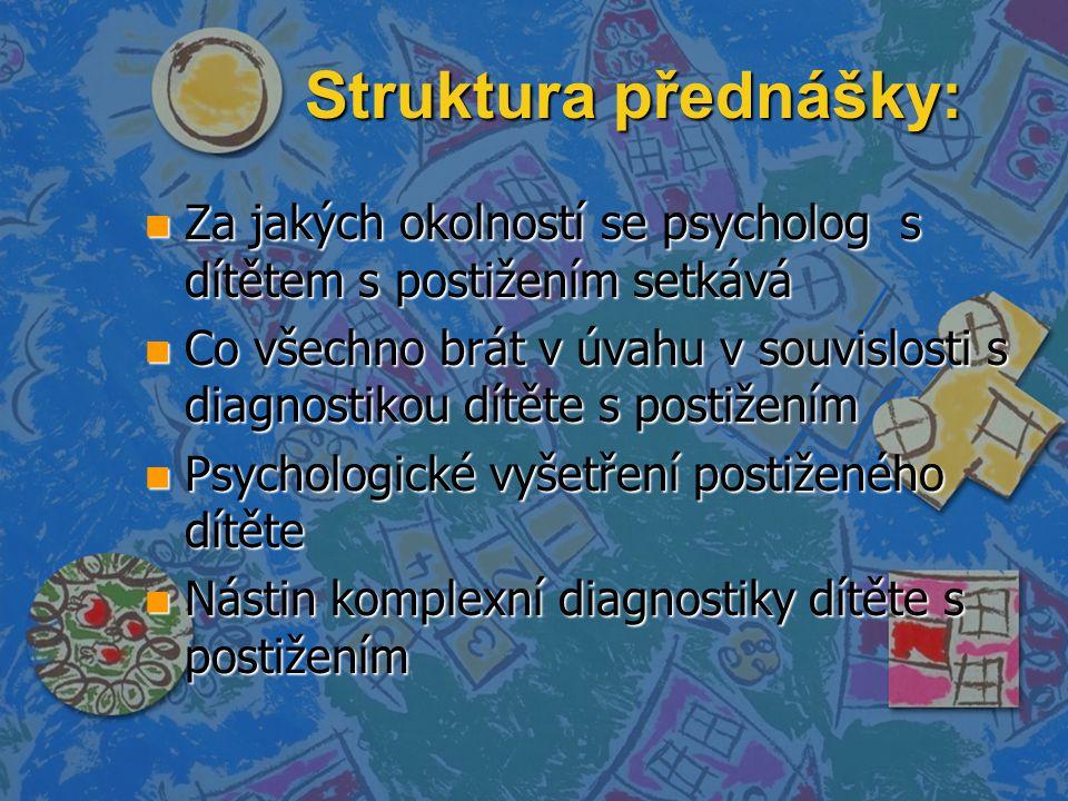 Struktura přednášky: n Za jakých okolností se psycholog s dítětem s postižením setkává n Co všechno brát v úvahu v souvislosti s diagnostikou dítěte s postižením n Psychologické vyšetření postiženého dítěte n Nástin komplexní diagnostiky dítěte s postižením