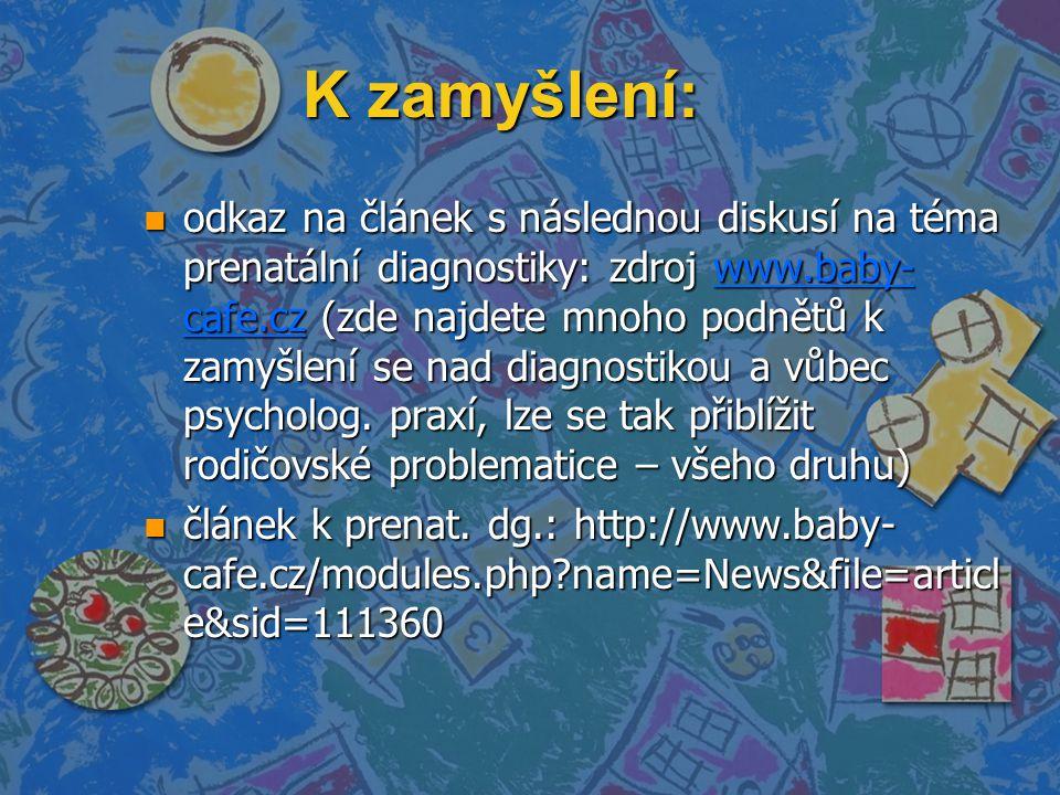 K zamyšlení: n odkaz na článek s následnou diskusí na téma prenatální diagnostiky: zdroj www.baby- cafe.cz (zde najdete mnoho podnětů k zamyšlení se nad diagnostikou a vůbec psycholog.