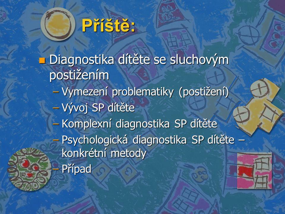 Příště: n Diagnostika dítěte se sluchovým postižením –Vymezení problematiky (postižení) –Vývoj SP dítěte –Komplexní diagnostika SP dítěte –Psychologická diagnostika SP dítěte – konkrétní metody –Případ