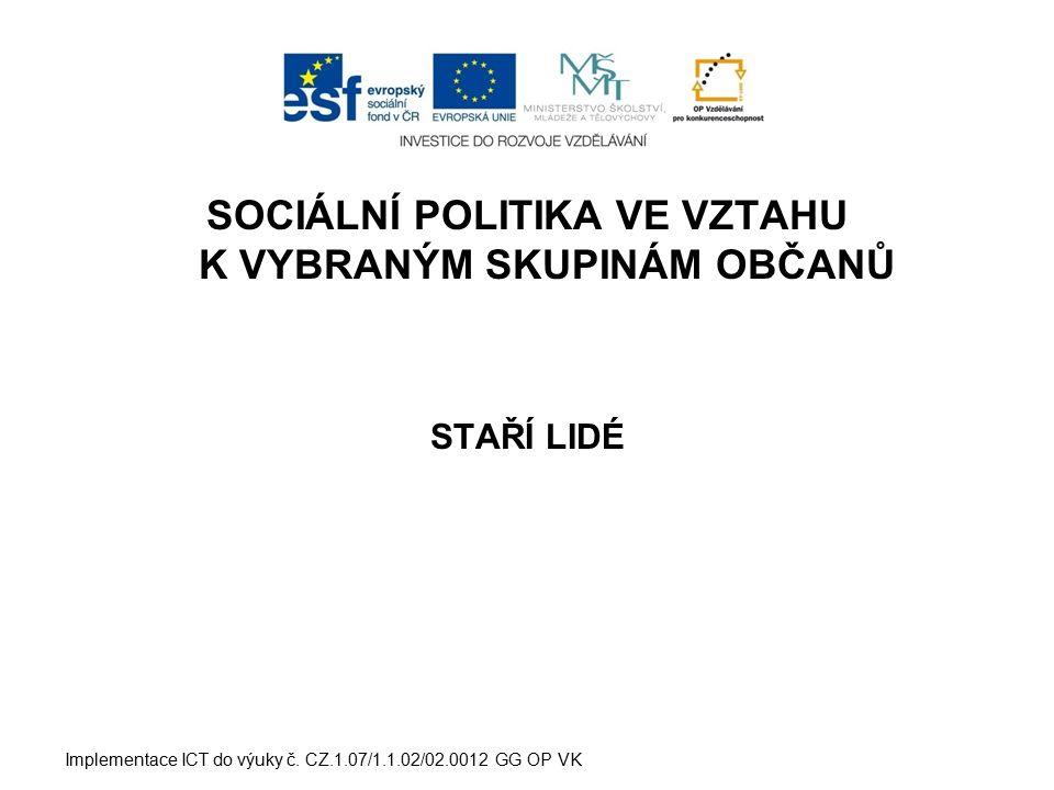 SOCIÁLNÍ POLITIKA VE VZTAHU K VYBRANÝM SKUPINÁM OBČANŮ STAŘÍ LIDÉ Implementace ICT do výuky č. CZ.1.07/1.1.02/02.0012 GG OP VK