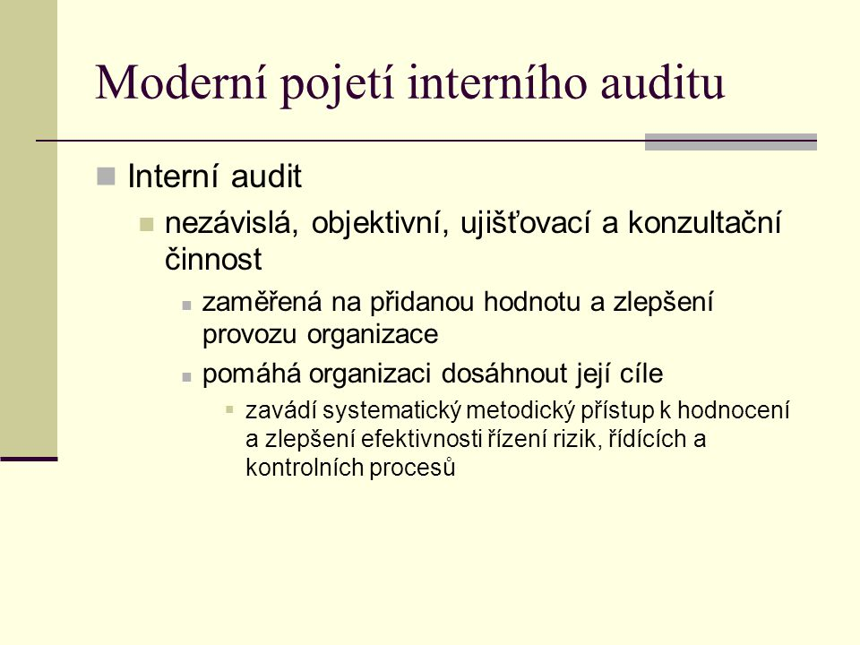 Moderní pojetí interního auditu Interní audit nezávislá, objektivní, ujišťovací a konzultační činnost zaměřená na přidanou hodnotu a zlepšení provozu