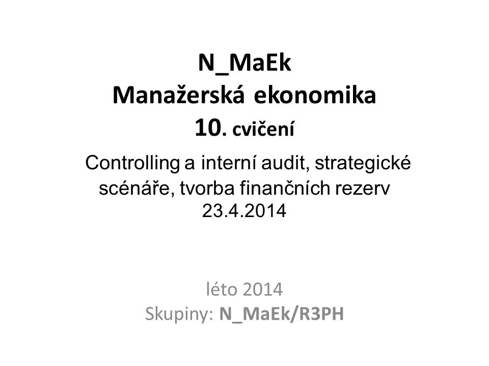 N_MaEk Manažerská ekonomika 10. cvičení Controlling a interní audit, strategické scénáře, tvorba finančních rezerv 23.4.2014 léto 2014 Skupiny: N_MaEk