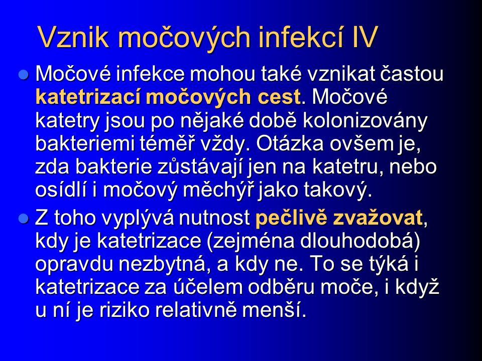 Vznik močových infekcí IV Močové infekce mohou také vznikat častou katetrizací močových cest. Močové katetry jsou po nějaké době kolonizovány bakterie