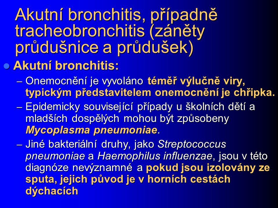 Akutní bronchitis, případně tracheobronchitis (záněty průdušnice a průdušek) Akutní bronchitis: Akutní bronchitis: – Onemocnění je vyvoláno téměř výlu