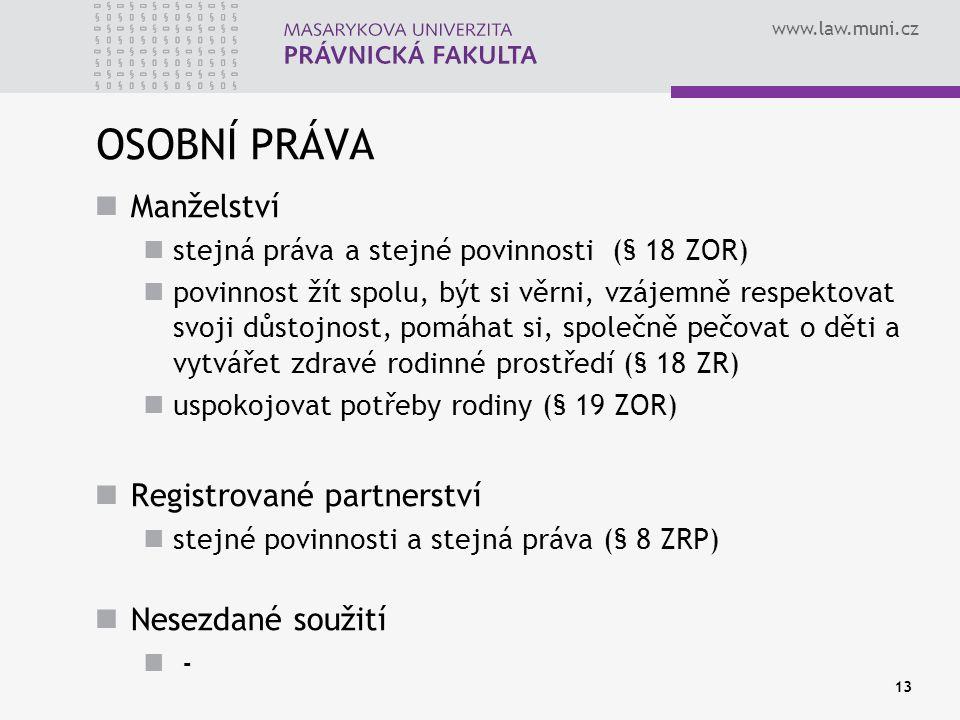 www.law.muni.cz OSOBNÍ PRÁVA Manželství stejná práva a stejné povinnosti (§ 18 ZOR) povinnost žít spolu, být si věrni, vzájemně respektovat svoji důst
