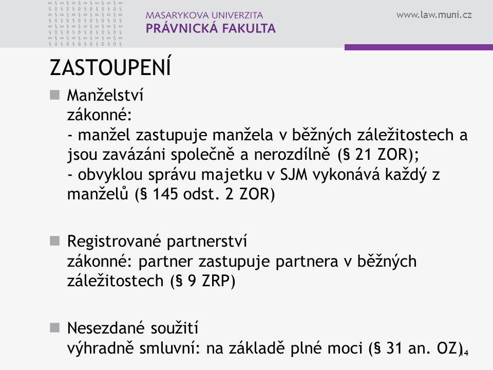 www.law.muni.cz 14 ZASTOUPENÍ Manželství zákonné: - manžel zastupuje manžela v běžných záležitostech a jsou zavázáni společně a nerozdílně (§ 21 ZOR);