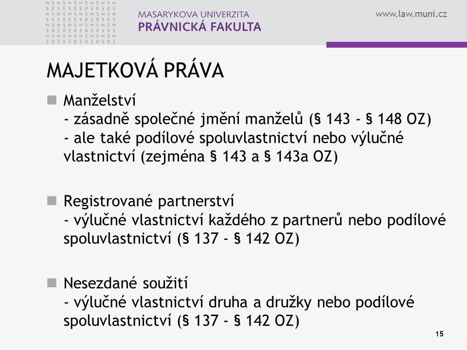www.law.muni.cz 15 MAJETKOVÁ PRÁVA Manželství - zásadně společné jmění manželů (§ 143 - § 148 OZ) - ale také podílové spoluvlastnictví nebo výlučné vl