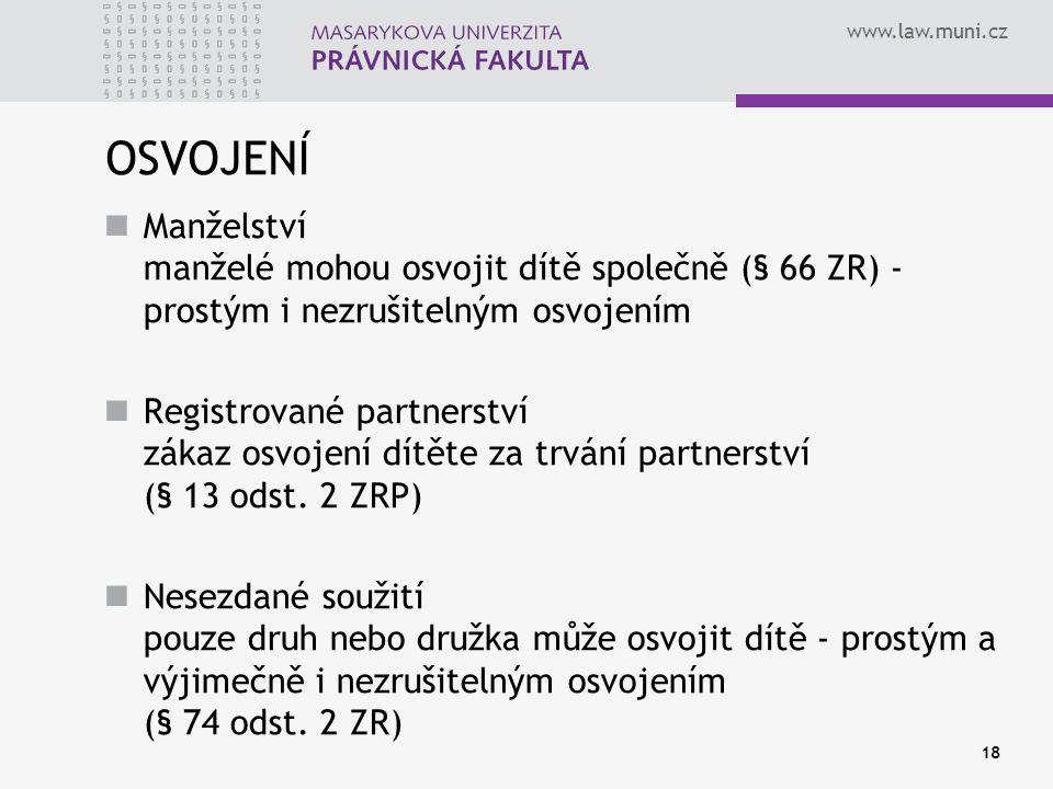 www.law.muni.cz 18 OSVOJENÍ Manželství manželé mohou osvojit dítě společně (§ 66 ZR) - prostým i nezrušitelným osvojením Registrované partnerství záka