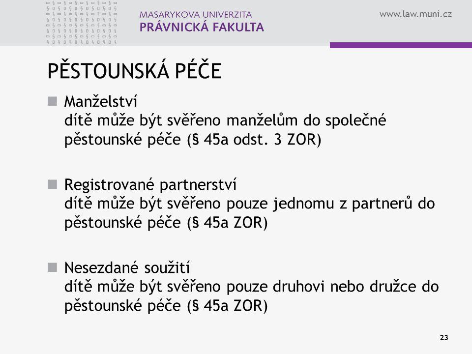 www.law.muni.cz 23 PĚSTOUNSKÁ PÉČE Manželství dítě může být svěřeno manželům do společné pěstounské péče (§ 45a odst. 3 ZOR) Registrované partnerství