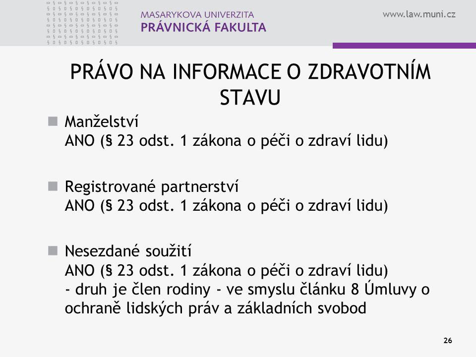 www.law.muni.cz 26 PRÁVO NA INFORMACE O ZDRAVOTNÍM STAVU Manželství ANO (§ 23 odst. 1 zákona o péči o zdraví lidu) Registrované partnerství ANO (§ 23