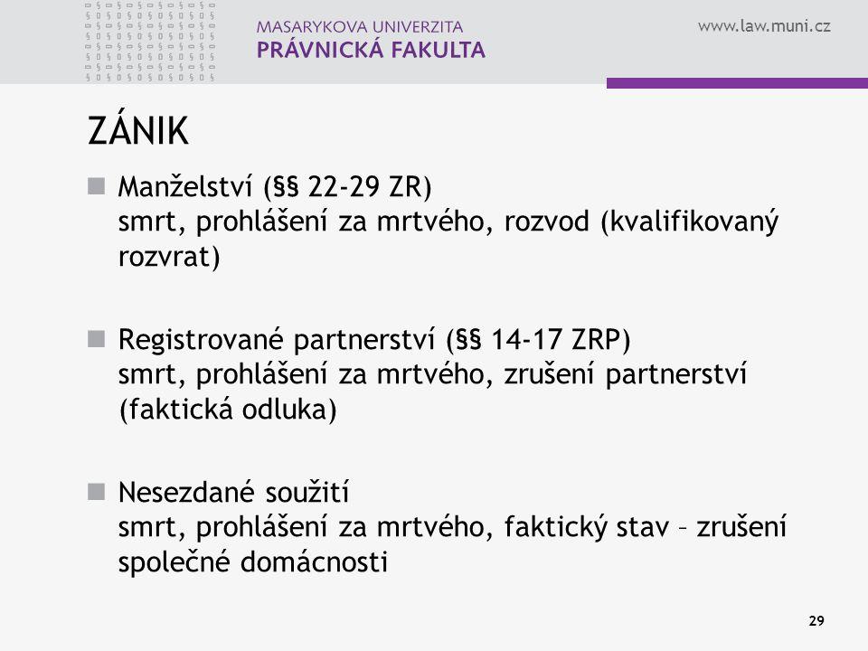 www.law.muni.cz 29 ZÁNIK Manželství (§§ 22-29 ZR) smrt, prohlášení za mrtvého, rozvod (kvalifikovaný rozvrat) Registrované partnerství (§§ 14-17 ZRP)