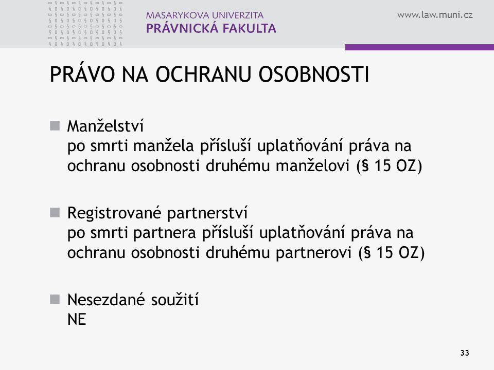 www.law.muni.cz 33 PRÁVO NA OCHRANU OSOBNOSTI Manželství po smrti manžela přísluší uplatňování práva na ochranu osobnosti druhému manželovi (§ 15 OZ)