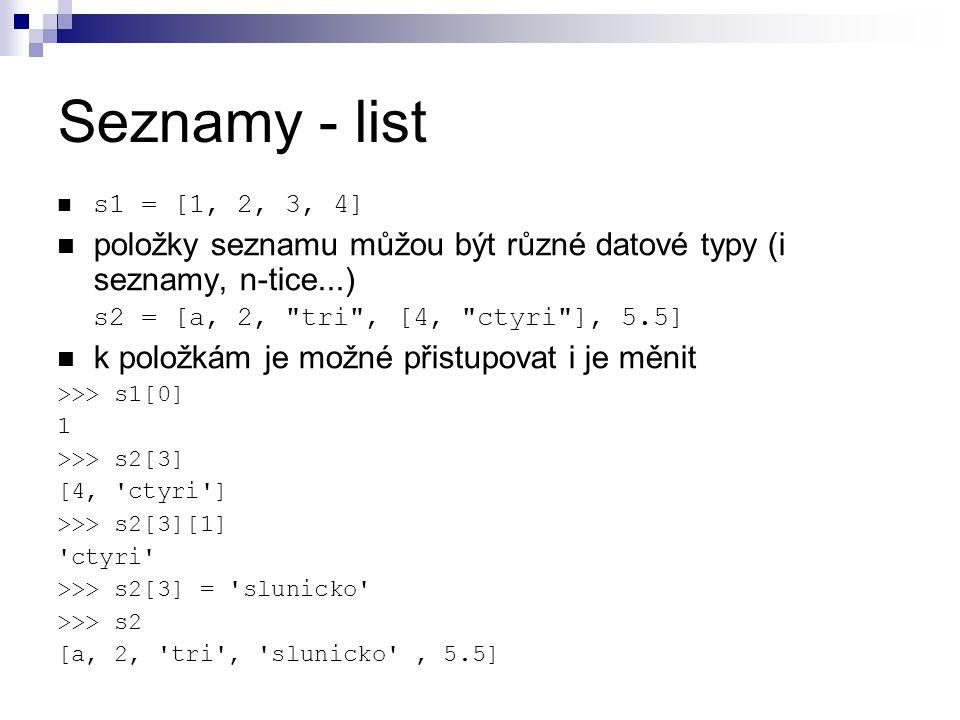 Seznamy - list s1 = [1, 2, 3, 4] položky seznamu můžou být různé datové typy (i seznamy, n-tice...) s2 = [a, 2,