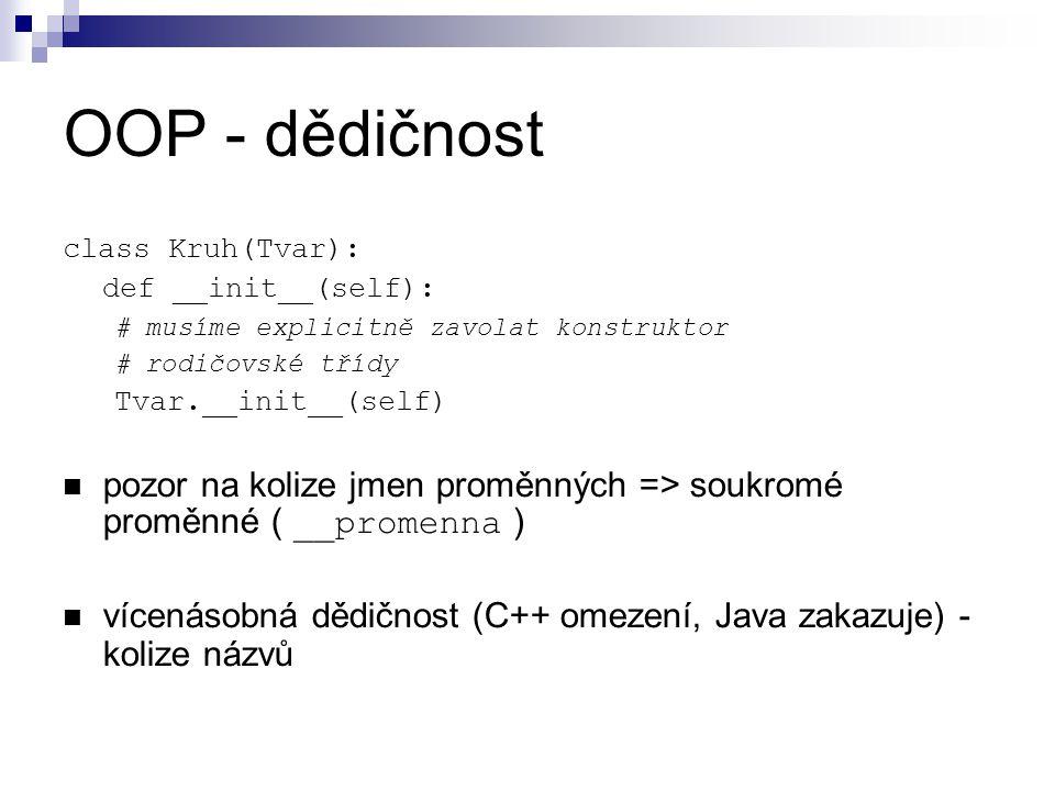 OOP - dědičnost class Kruh(Tvar): def __init__(self): # musíme explicitně zavolat konstruktor # rodičovské třídy Tvar.__init__(self) pozor na kolize j