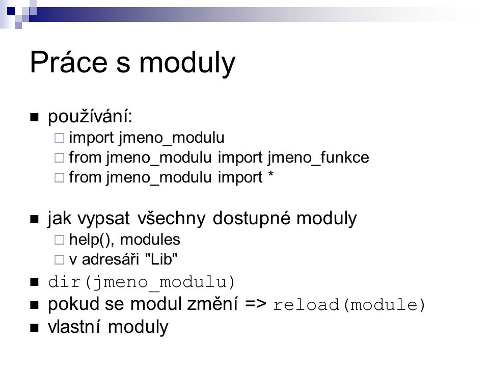 Práce s moduly používání:  import jmeno_modulu  from jmeno_modulu import jmeno_funkce  from jmeno_modulu import * jak vypsat všechny dostupné modul