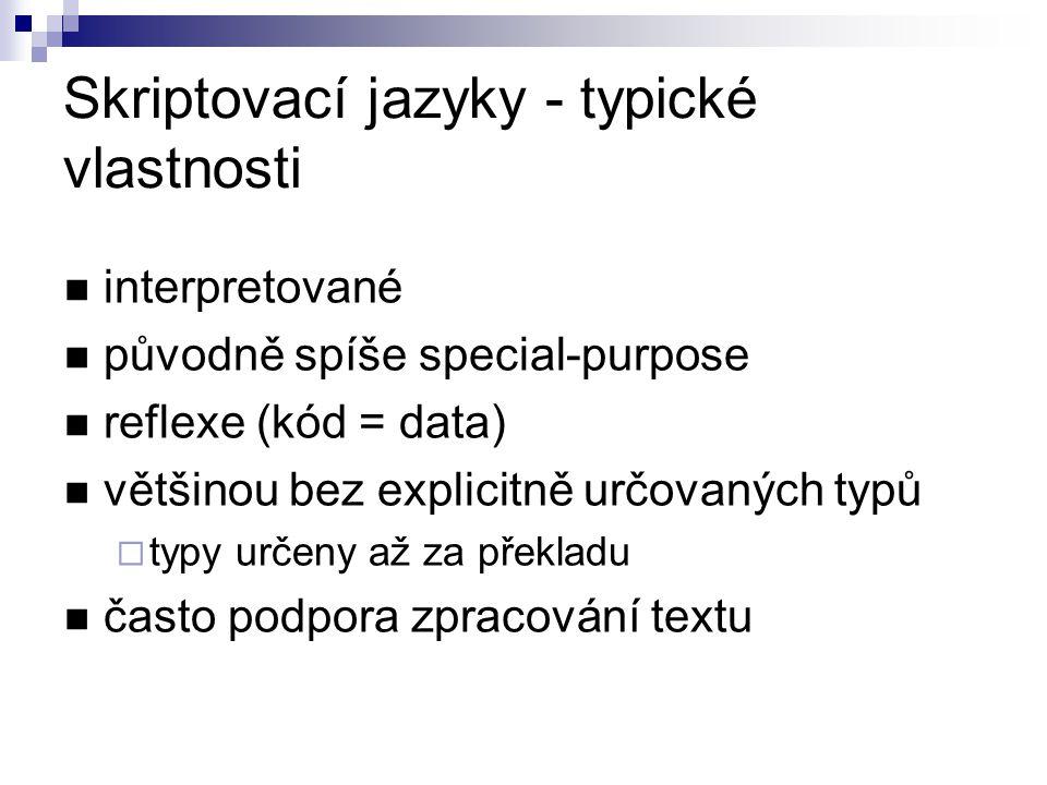 Skriptovací jazyky - typické vlastnosti interpretované původně spíše special-purpose reflexe (kód = data) většinou bez explicitně určovaných typů  ty