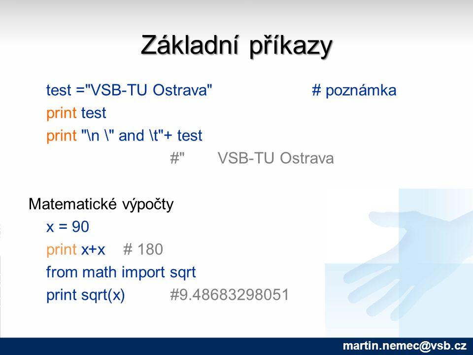 Základní příkazy test = VSB-TU Ostrava # poznámka print test print \n \ and \t + test # VSB-TU Ostrava Matematické výpočty x = 90 print x+x # 180 from math import sqrt print sqrt(x)#9.48683298051 martin.nemec@vsb.cz