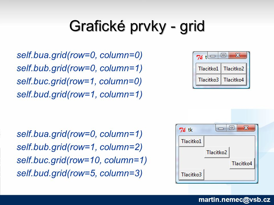 Grafické prvky - grid self.bua.grid(row=0, column=0) self.bub.grid(row=0, column=1) self.buc.grid(row=1, column=0) self.bud.grid(row=1, column=1) self.bua.grid(row=0, column=1) self.bub.grid(row=1, column=2) self.buc.grid(row=10, column=1) self.bud.grid(row=5, column=3) martin.nemec@vsb.cz