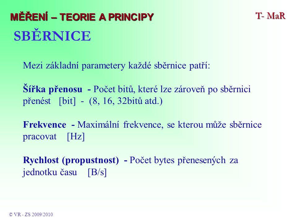 SBĚRNICE Mezi základní parametery každé sběrnice patří: Šířka přenosu - Počet bitů, které lze zároveň po sběrnici přenést [bit] - (8, 16, 32bitů atd.) Frekvence - Maximální frekvence, se kterou může sběrnice pracovat [Hz] Rychlost (propustnost) - Počet bytes přenesených za jednotku času [B/s] T- MaR © VR - ZS 2009/2010 MĚŘENÍ – TEORIE A PRINCIPY