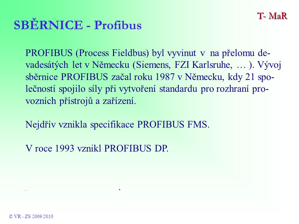 PROFIBUS (Process Fieldbus) byl vyvinut v na přelomu de- vadesátých let v Německu (Siemens, FZI Karlsruhe, … ).