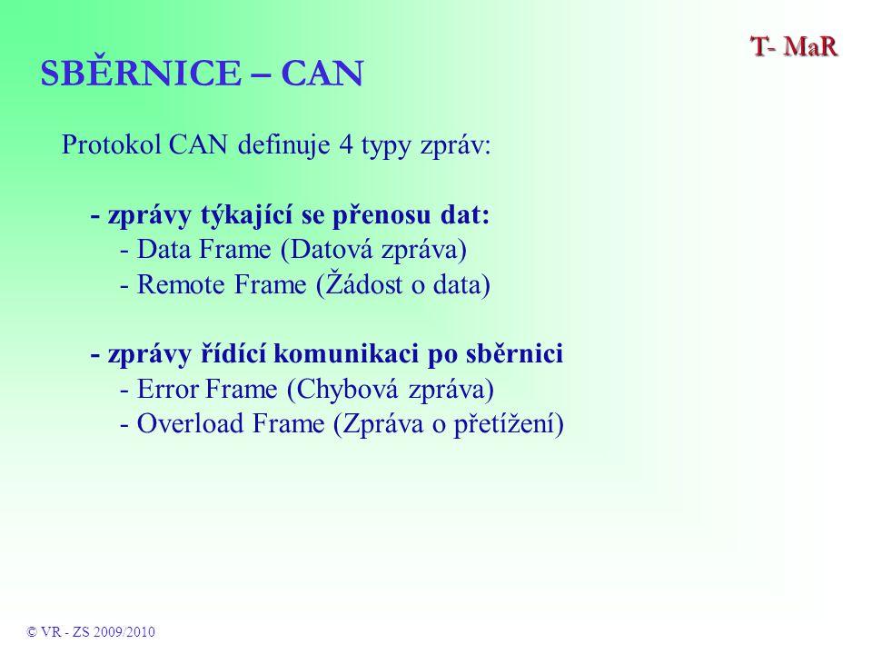 Protokol CAN definuje 4 typy zpráv: - zprávy týkající se přenosu dat: - Data Frame (Datová zpráva) - Remote Frame (Žádost o data) - zprávy řídící komunikaci po sběrnici - Error Frame (Chybová zpráva) - Overload Frame (Zpráva o přetížení) SBĚRNICE – CAN T- MaR © VR - ZS 2009/2010