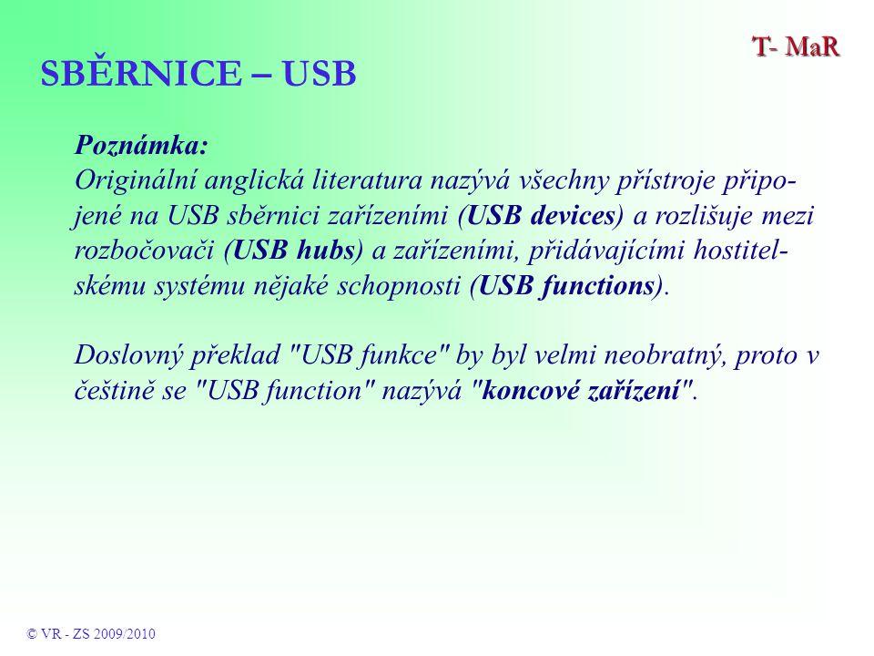 SBĚRNICE – USB T- MaR © VR - ZS 2009/2010 Poznámka: Originální anglická literatura nazývá všechny přístroje připo- jené na USB sběrnici zařízeními (USB devices) a rozlišuje mezi rozbočovači (USB hubs) a zařízeními, přidávajícími hostitel- skému systému nějaké schopnosti (USB functions).