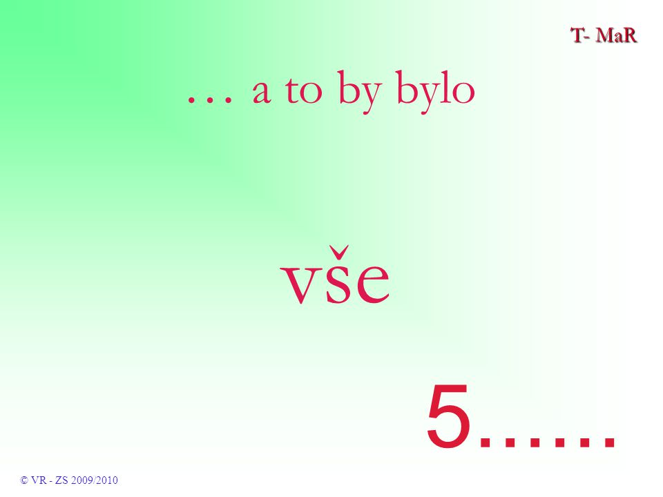T- MaR © VR - ZS 2009/2010 … a to by bylo vše 5......