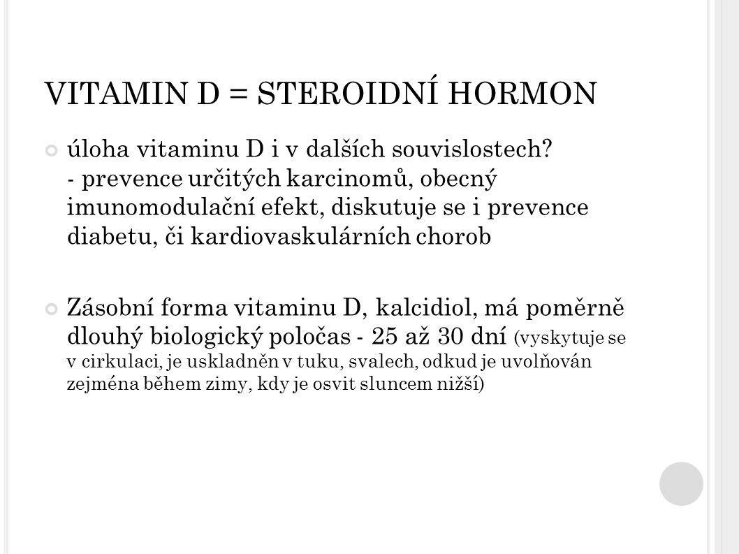 VITAMIN D = STEROIDNÍ HORMON úloha vitaminu D i v dalších souvislostech? - prevence určitých karcinomů, obecný imunomodulační efekt, diskutuje se i pr