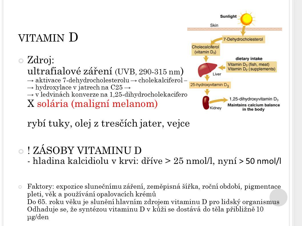 VITAMIN D Zdroj: ultrafialové záření (UVB, 290-315 nm ) → aktivace 7-dehydrocholesterolu → cholekalciferol → → hydroxylace v jatrech na C25 → → v ledv