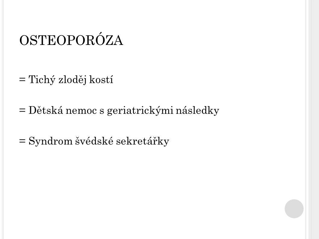 OSTEOPORÓZA = Tichý zloděj kostí = Dětská nemoc s geriatrickými následky = Syndrom švédské sekretářky