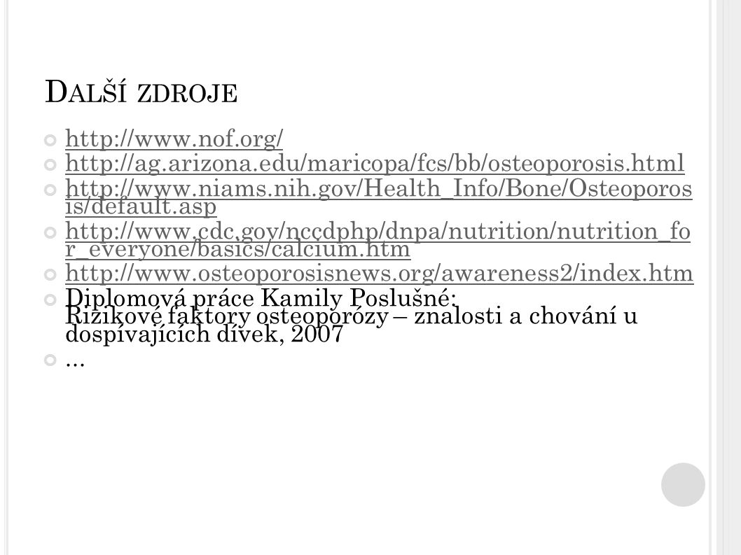 D ALŠÍ ZDROJE http://www.nof.org/ http://ag.arizona.edu/maricopa/fcs/bb/osteoporosis.html http://www.niams.nih.gov/Health_Info/Bone/Osteoporos is/default.asp http://www.cdc.gov/nccdphp/dnpa/nutrition/nutrition_fo r_everyone/basics/calcium.htm http://www.osteoporosisnews.org/awareness2/index.htm Diplomová práce Kamily Poslušné: Rizikové faktory osteoporózy – znalosti a chování u dospívajících dívek, 2007...