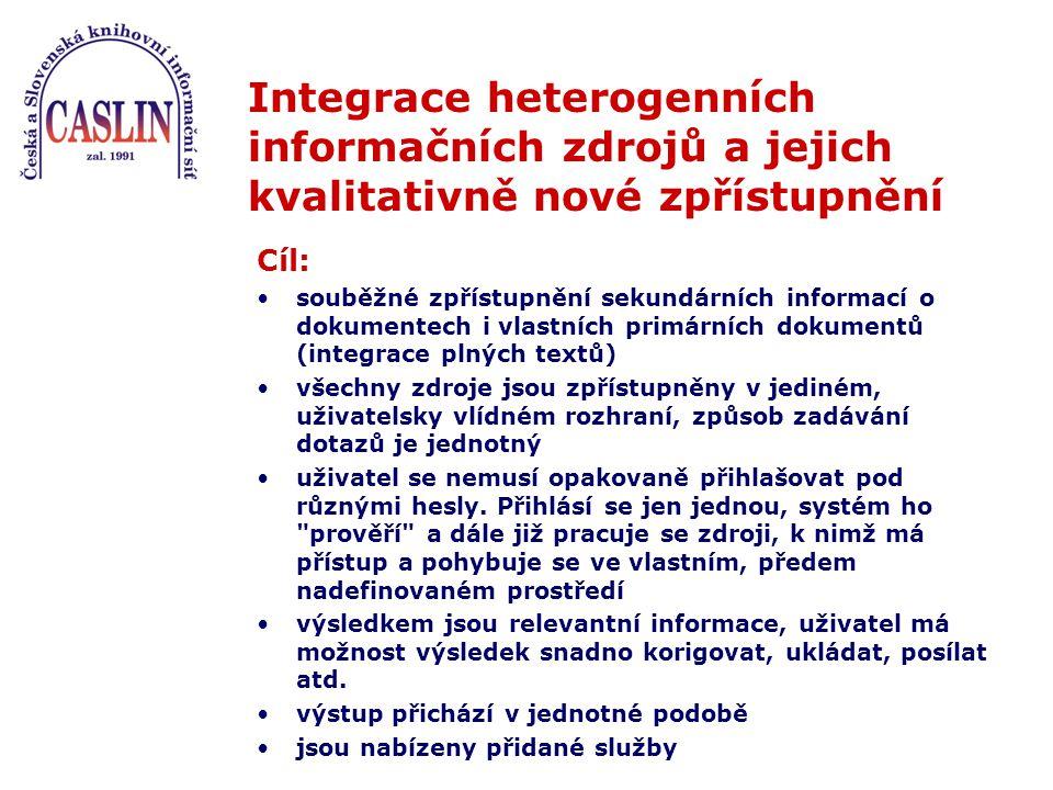 Integrace heterogenních informačních zdrojů a jejich kvalitativně nové zpřístupnění Cíl: souběžné zpřístupnění sekundárních informací o dokumentech i vlastních primárních dokumentů (integrace plných textů) všechny zdroje jsou zpřístupněny v jediném, uživatelsky vlídném rozhraní, způsob zadávání dotazů je jednotný uživatel se nemusí opakovaně přihlašovat pod různými hesly.