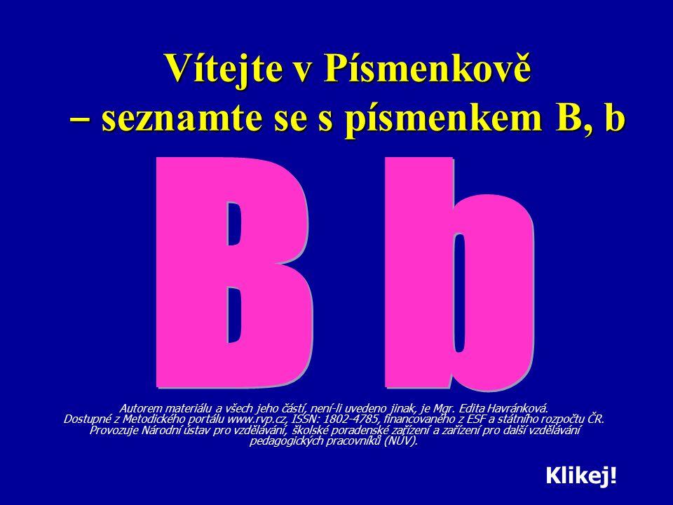 Vítejte v Písmenkově ‒ seznamte se s písmenkem B, b Autorem materiálu a všech jeho částí, není-li uvedeno jinak, je Mgr. Edita Havránková. Dostupné z