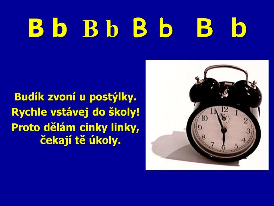 B b B b B b B b Budík zvoní u postýlky. Rychle vstávej do školy! Proto dělám cinky linky, čekají tě úkoly.
