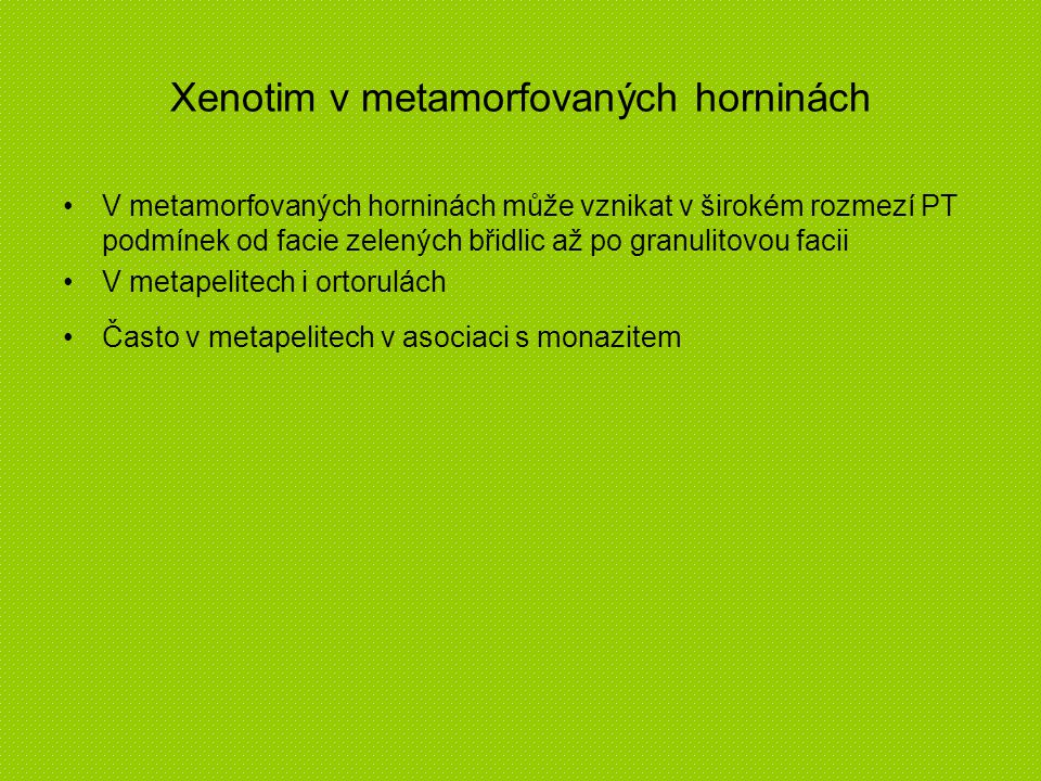 Xenotim v metamorfovaných horninách V metamorfovaných horninách může vznikat v širokém rozmezí PT podmínek od facie zelených břidlic až po granulitovo