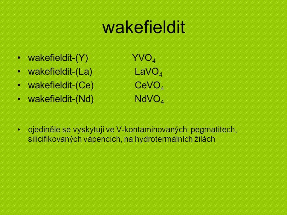 wakefieldit wakefieldit-(Y)YVO 4 wakefieldit-(La) LaVO 4 wakefieldit-(Ce) CeVO 4 wakefieldit-(Nd) NdVO 4 ojediněle se vyskytují ve V-kontaminovaných: