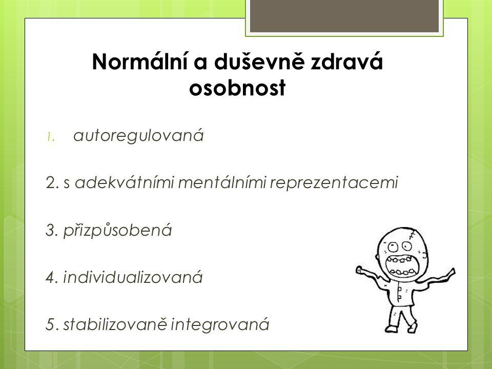 Normální a duševně zdravá osobnost 1. autoregulovaná 2. s adekvátními mentálními reprezentacemi 3. přizpůsobená 4. individualizovaná 5. stabilizovaně