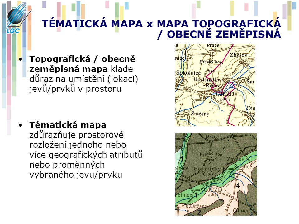 TÉMATICKÁ MAPA x MAPA TOPOGRAFICKÁ / OBECNĚ ZEMĚPISNÁ Topografická / obecně zeměpisná mapa klade důraz na umístění (lokaci) jevů/prvků v prostoru Tématická mapa zdůrazňuje prostorové rozložení jednoho nebo více geografických atributů nebo proměnných vybraného jevu/prvku