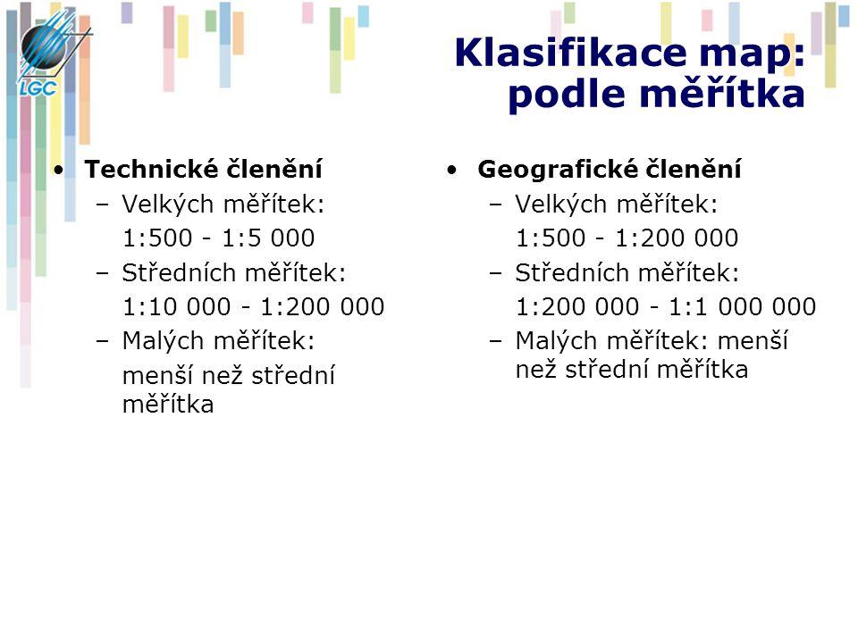 Klasifikace map: podle měřítka Technické členění –Velkých měřítek: 1:500 - 1:5 000 –Středních měřítek: 1:10 000 - 1:200 000 –Malých měřítek: menší než střední měřítka Geografické členění –Velkých měřítek: 1:500 - 1:200 000 –Středních měřítek: 1:200 000 - 1:1 000 000 –Malých měřítek: menší než střední měřítka