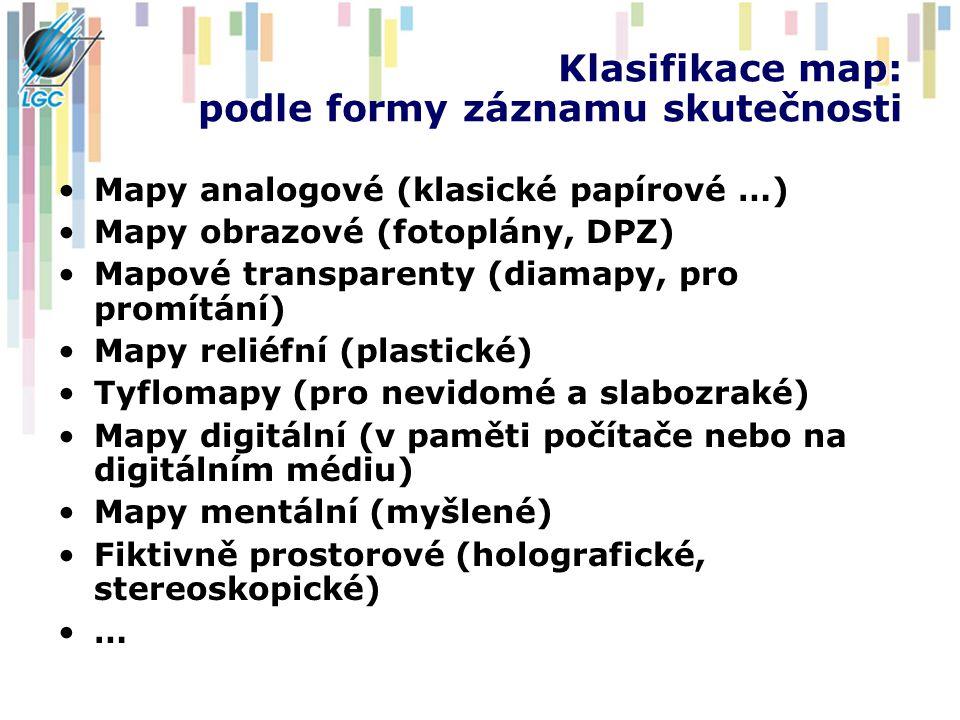 Klasifikace map: podle formy záznamu skutečnosti Mapy analogové (klasické papírové …) Mapy obrazové (fotoplány, DPZ) Mapové transparenty (diamapy, pro promítání) Mapy reliéfní (plastické) Tyflomapy (pro nevidomé a slabozraké) Mapy digitální (v paměti počítače nebo na digitálním médiu) Mapy mentální (myšlené) Fiktivně prostorové (holografické, stereoskopické) …