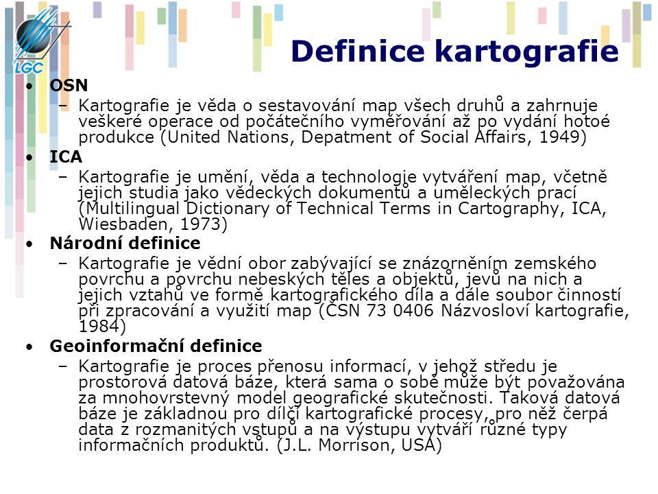 Definice kartografie OSN –Kartografie je věda o sestavování map všech druhů a zahrnuje veškeré operace od počátečního vyměřování až po vydání hotoé produkce (United Nations, Depatment of Social Affairs, 1949) ICA –Kartografie je umění, věda a technologie vytváření map, včetně jejich studia jako vědeckých dokumentů a uměleckých prací (Multilingual Dictionary of Technical Terms in Cartography, ICA, Wiesbaden, 1973) Národní definice –Kartografie je vědní obor zabývající se znázorněním zemského povrchu a povrchu nebeských těles a objektů, jevů na nich a jejich vztahů ve formě kartografického díla a dále soubor činností při zpracování a využití map (ČSN 73 0406 Názvosloví kartografie, 1984) Geoinformační definice –Kartografie je proces přenosu informací, v jehož středu je prostorová datová báze, která sama o sobě může být považována za mnohovrstevný model geografické skutečnosti.