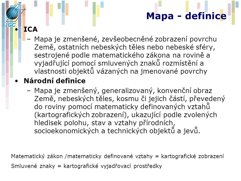 Mapa - definice ICA –Mapa je zmenšené, zevšeobecněné zobrazení povrchu Země, ostatních nebeských těles nebo nebeské sféry, sestrojené podle matematického zákona na rovině a vyjadřující pomocí smluvených znaků rozmístění a vlastnosti objektů vázaných na jmenované povrchy Národní definice –Mapa je zmenšený, generalizovaný, konvenční obraz Země, nebeských těles, kosmu či jejich částí, převedený do roviny pomocí matematicky definovaných vztahů (kartografických zobrazení), ukazující podle zvolených hledisek polohu, stav a vztahy přírodních, socioekonomických a technických objektů a jevů.