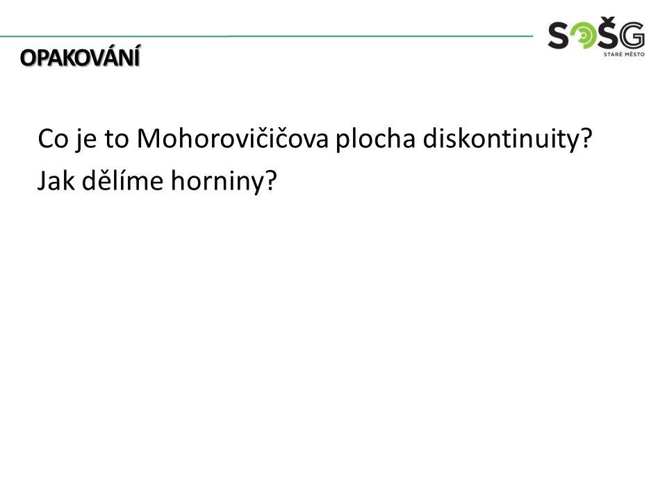OPAKOVÁNÍ OPAKOVÁNÍ Co je to Mohorovičičova plocha diskontinuity? Jak dělíme horniny?