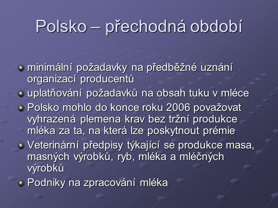 Polsko – přechodná období minimální požadavky na předběžné uznání organizací producentů uplatňování požadavků na obsah tuku v mléce Polsko mohlo do konce roku 2006 považovat vyhrazená plemena krav bez tržní produkce mléka za ta, na která lze poskytnout prémie Veterinární předpisy týkající se produkce masa, masných výrobků, ryb, mléka a mléčných výrobků Podniky na zpracování mléka