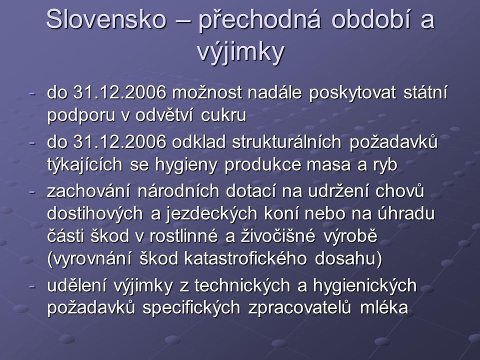 Slovensko – přechodná období a výjimky -do 31.12.2006 možnost nadále poskytovat státní podporu v odvětví cukru -do 31.12.2006 odklad strukturálních požadavků týkajících se hygieny produkce masa a ryb -zachování národních dotací na udržení chovů dostihových a jezdeckých koní nebo na úhradu části škod v rostlinné a živočišné výrobě (vyrovnání škod katastrofického dosahu) -udělení výjimky z technických a hygienických požadavků specifických zpracovatelů mléka