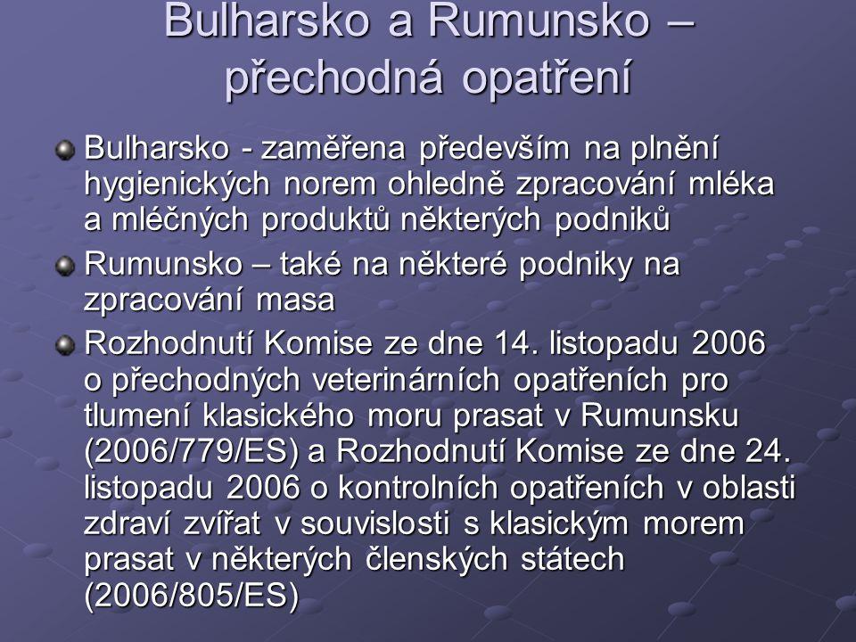 Bulharsko a Rumunsko – přechodná opatření Bulharsko - zaměřena především na plnění hygienických norem ohledně zpracování mléka a mléčných produktů některých podniků Rumunsko – také na některé podniky na zpracování masa Rozhodnutí Komise ze dne 14.